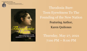 "Cover image of Theodosia Burr: Teen Eyewitness to the Founding of the New Nation"" Lecture title: Theodosia Burr: Teen Eyewitness to the Founding of the New Nation"" featuring Karen Quiñones Thursday May 27th, 2021 at"
